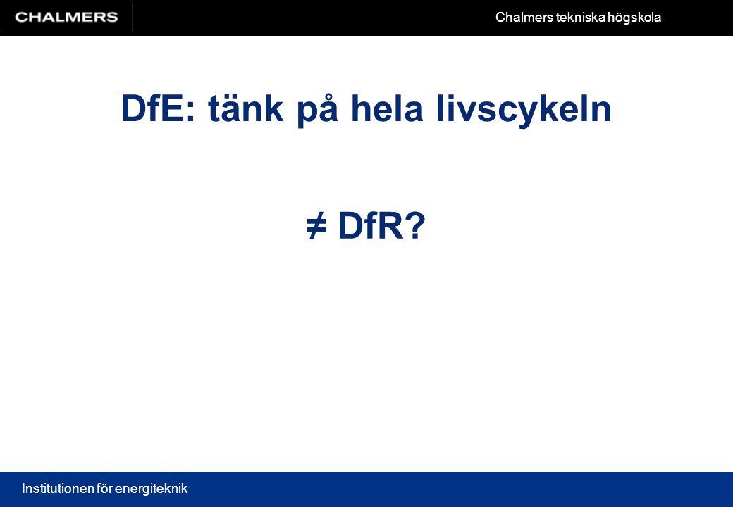 Chalmers tekniska högskola Institutionen för energiteknik DfE: tänk på hela livscykeln ≠ DfR?