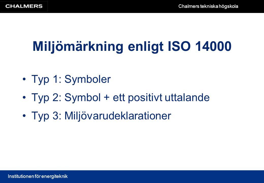 Chalmers tekniska högskola Institutionen för energiteknik Miljömärkning enligt ISO 14000 Typ 1: Symboler Typ 2: Symbol + ett positivt uttalande Typ 3: