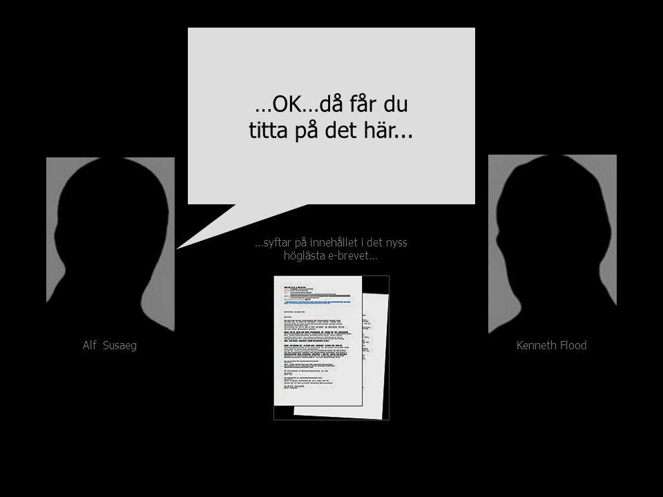 Kenneth Flood Alf Susaeg …syftar på innehållet i det nyss höglästa e-brevet… …OK…då får du titta på det här...
