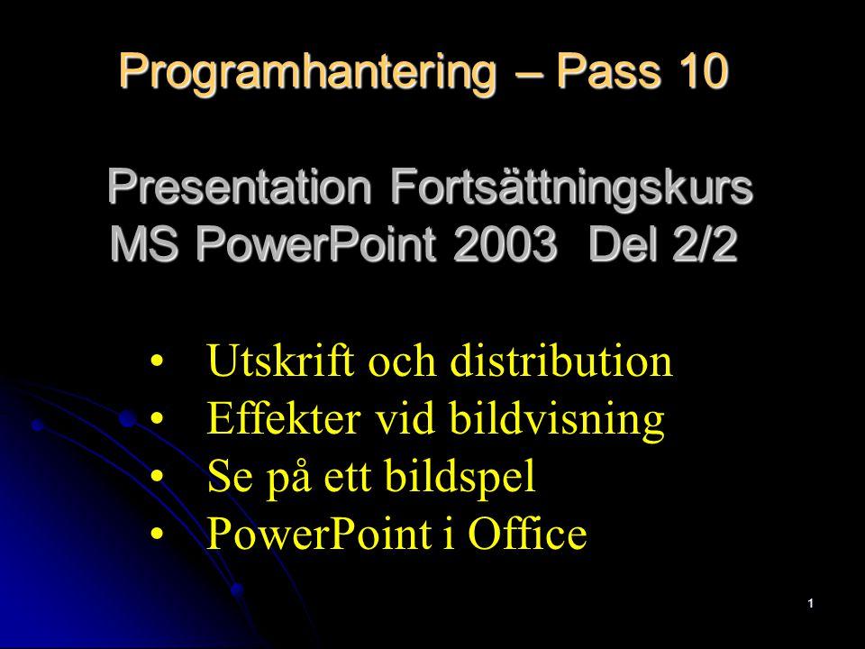 1 Programhantering – Pass 10 Presentation Fortsättningskurs MS PowerPoint 2003 Del 2/2 Utskrift och distribution Effekter vid bildvisning Se på ett bildspel PowerPoint i Office