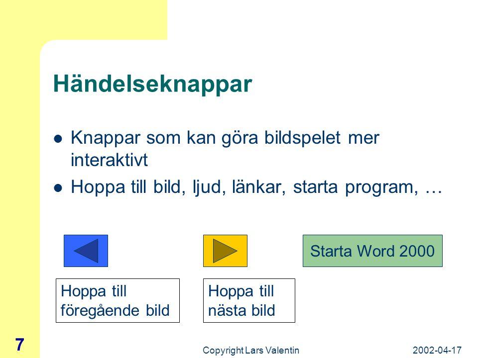 2002-04-17Copyright Lars Valentin 7 Händelseknappar Knappar som kan göra bildspelet mer interaktivt Hoppa till bild, ljud, länkar, starta program, … Hoppa till föregående bild Hoppa till nästa bild Starta Word 2000