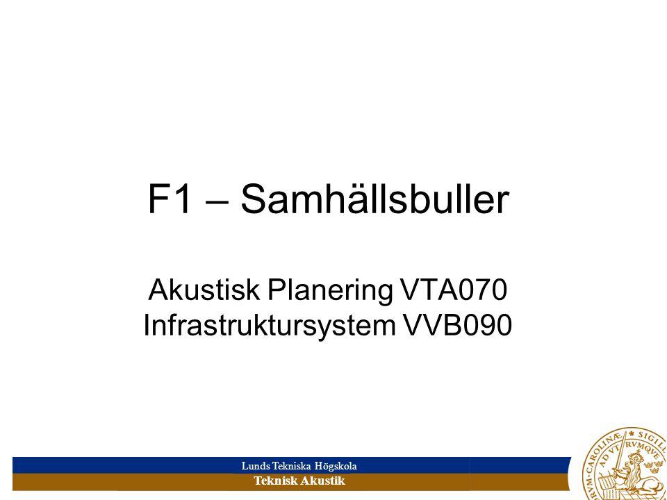 Lunds Tekniska Högskola Teknisk Akustik F1 – Samhällsbuller Akustisk Planering VTA070 Infrastruktursystem VVB090