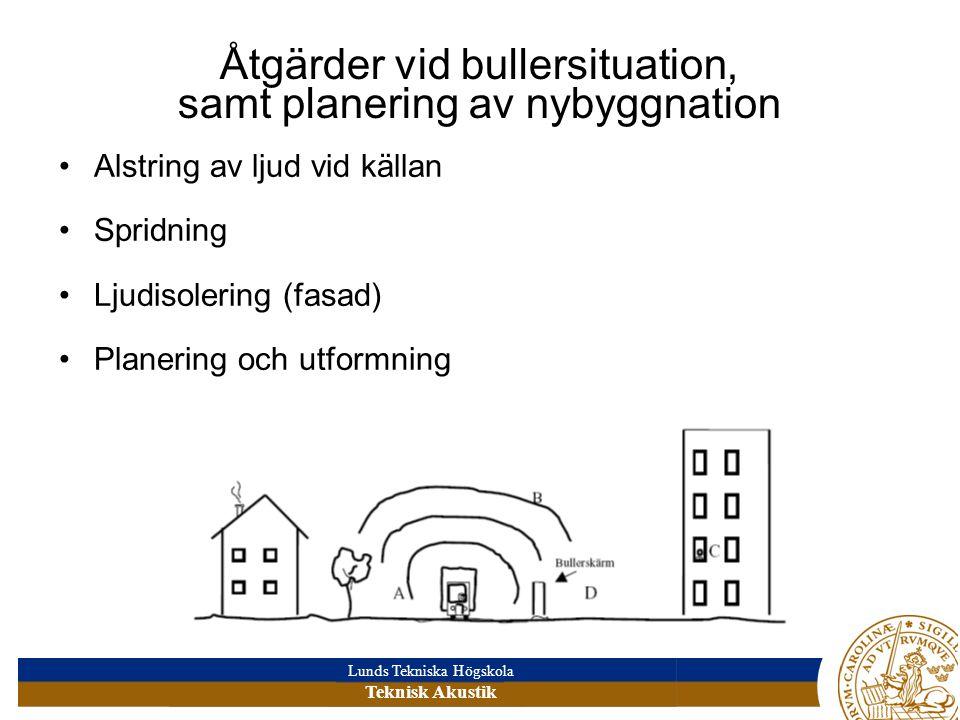 Lunds Tekniska Högskola Teknisk Akustik Åtgärder vid bullersituation, samt planering av nybyggnation Alstring av ljud vid källan Spridning Ljudisolering (fasad) Planering och utformning