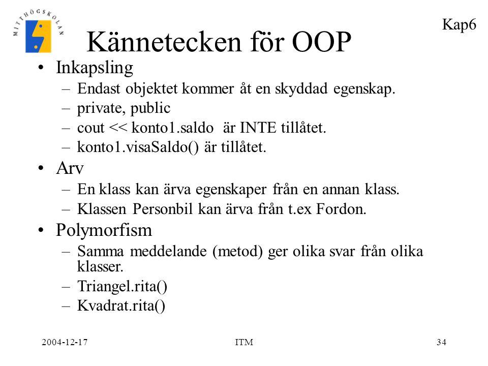 2004-12-17ITM34 Kännetecken för OOP Inkapsling –Endast objektet kommer åt en skyddad egenskap. –private, public –cout << konto1.saldo är INTE tillåtet