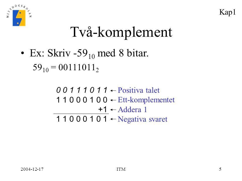 2004-12-17ITM5 Två-komplement Ex: Skriv -59 10 med 8 bitar. 59 10 = 00111011 2 0 0 1 1 1 0 1 1 1 1 0 0 0 1 0 0 +1 1 1 0 0 0 1 0 1 Positiva talet Ett-k