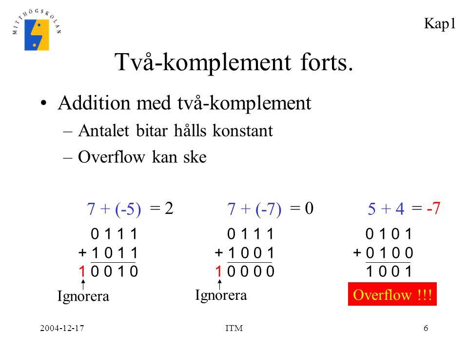2004-12-17ITM6 Två-komplement forts. Addition med två-komplement –Antalet bitar hålls konstant –Overflow kan ske 7 + (-5) 7 + (-7)5 + 4 0 1 0 1 + 0 1