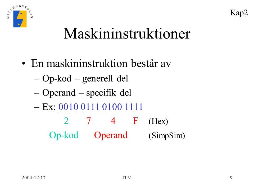 2004-12-17ITM9 Maskininstruktioner En maskininstruktion består av –Op-kod – generell del –Operand – specifik del –Ex: 0010 0111 0100 1111 2 7 4 F (Hex
