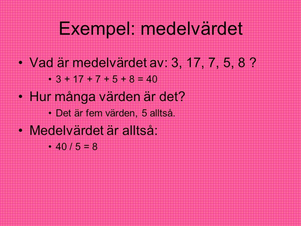 Exempel: medelvärdet Vad är medelvärdet av: 3, 17, 7, 5, 8 ? 3 + 17 + 7 + 5 + 8 = 40 Hur många värden är det? Det är fem värden, 5 alltså. Medelvärdet