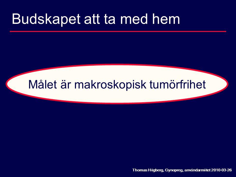 Budskapet att ta med hem Målet är makroskopisk tumörfrihet Thomas H ö gberg, Gynopreg, anv ä ndarm ö tet 2010-03-26