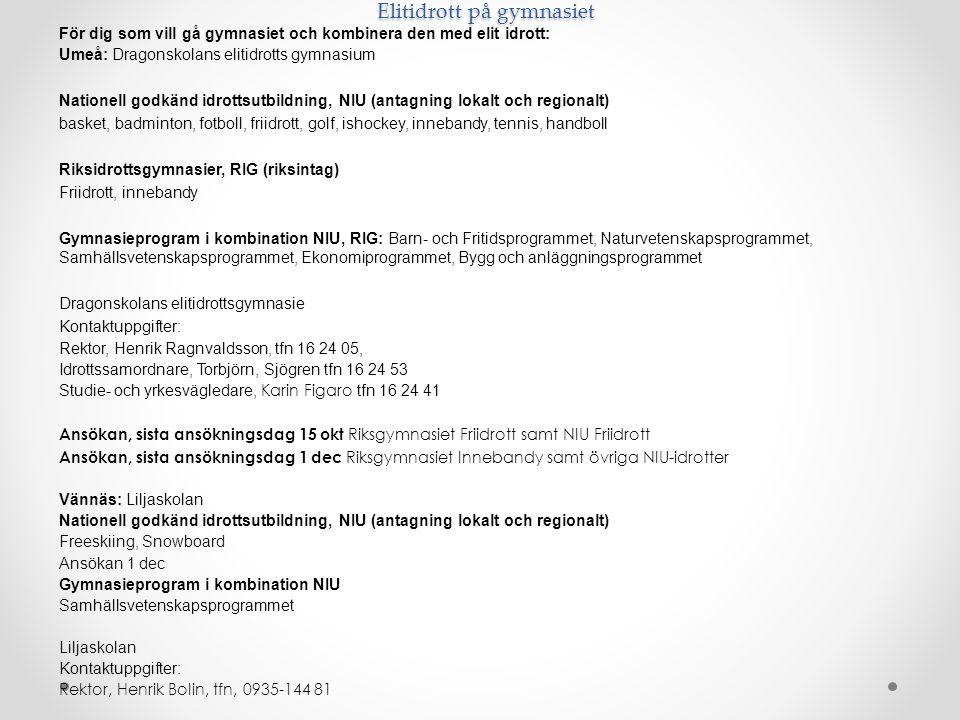 Elitidrott på gymnasiet För dig som vill gå gymnasiet och kombinera den med elit idrott: Umeå: Dragonskolans elitidrotts gymnasium Nationell godkänd idrottsutbildning, NIU (antagning lokalt och regionalt) basket, badminton, fotboll, friidrott, golf, ishockey, innebandy, tennis, handboll Riksidrottsgymnasier, RIG (riksintag) Friidrott, innebandy Gymnasieprogram i kombination NIU, RIG: Barn- och Fritidsprogrammet, Naturvetenskapsprogrammet, Samhällsvetenskapsprogrammet, Ekonomiprogrammet, Bygg och anläggningsprogrammet Dragonskolans elitidrottsgymnasie Kontaktuppgifter: Rektor, Henrik Ragnvaldsson, tfn 16 24 05, Idrottssamordnare, Torbjörn, Sjögren tfn 16 24 53 Studie- och yrkesvägledare, Karin Figaro tfn 16 24 41 Ansökan, sista ansökningsdag 15 okt Riksgymnasiet Friidrott samt NIU Friidrott Ansökan, sista ansökningsdag 1 dec Riksgymnasiet Innebandy samt övriga NIU-idrotter Vännäs: Liljaskolan Nationell godkänd idrottsutbildning, NIU (antagning lokalt och regionalt) Freeskiing, Snowboard Ansökan 1 dec Gymnasieprogram i kombination NIU Samhällsvetenskapsprogrammet Liljaskolan Kontaktuppgifter: Rektor, Henrik Bolin, tfn, 0935-144 81