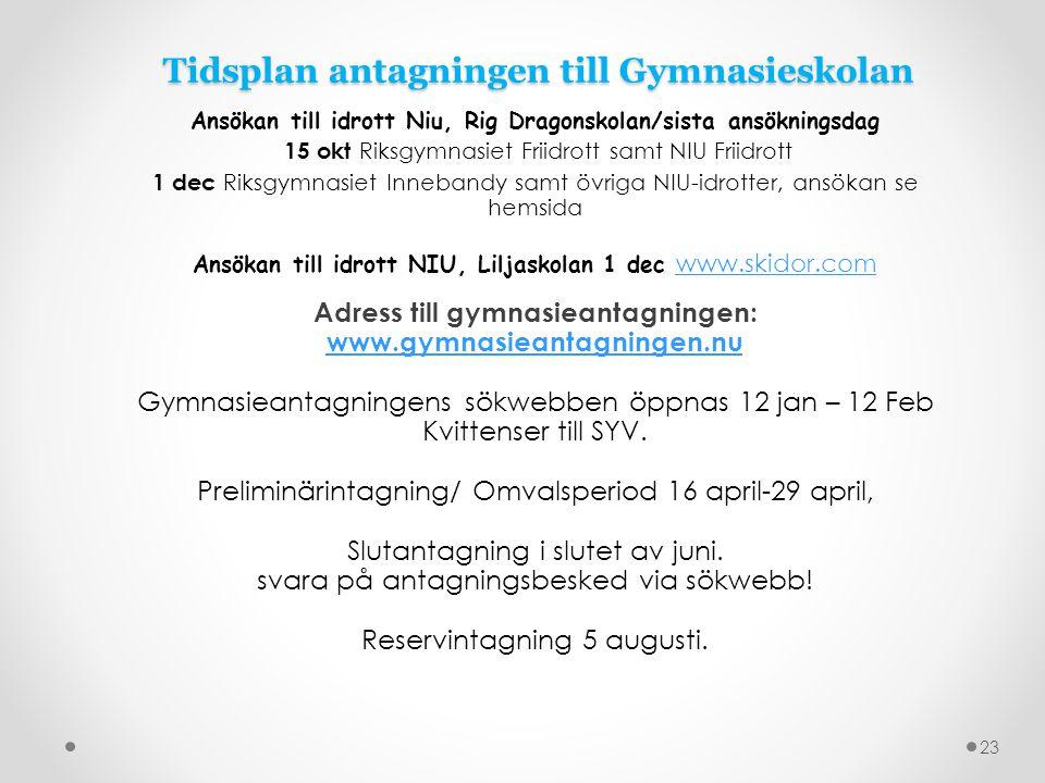 Tidsplan antagningen till Gymnasieskolan Ansökan till idrott Niu, Rig Dragonskolan/sista ansökningsdag 15 okt Riksgymnasiet Friidrott samt NIU Friidrott 1 dec Riksgymnasiet Innebandy samt övriga NIU-idrotter, ansökan se hemsida Ansökan till idrott NIU, Liljaskolan 1 dec www.skidor.com www.skidor.com Adress till gymnasieantagningen: www.gymnasieantagningen.nu Gymnasieantagningens sökwebben öppnas 12 jan – 12 Feb Kvittenser till SYV.
