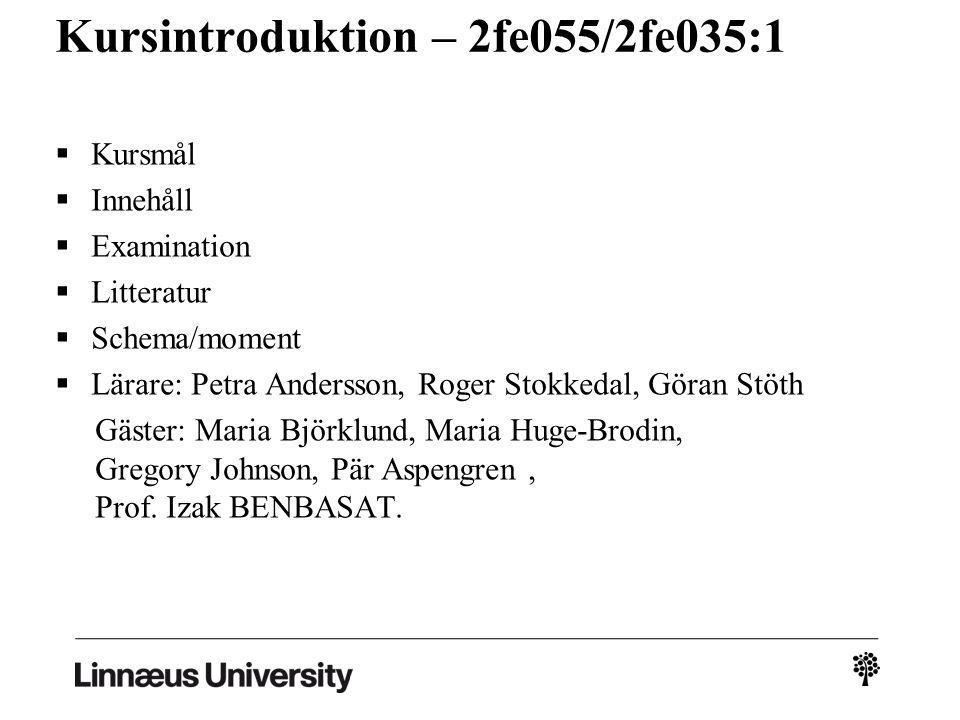 Kursintroduktion – 2fe055/2fe035:1  Kursmål  Innehåll  Examination  Litteratur  Schema/moment  Lärare: Petra Andersson, Roger Stokkedal, Göran Stöth Gäster: Maria Björklund, Maria Huge-Brodin, Gregory Johnson, Pär Aspengren, Prof.