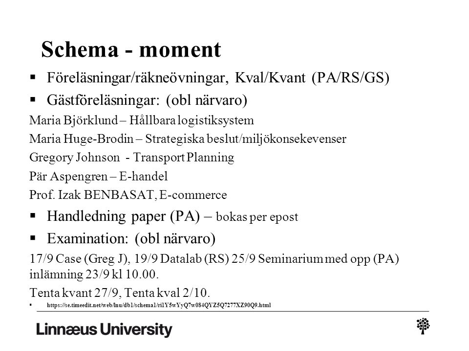 Schema - moment  Föreläsningar/räkneövningar, Kval/Kvant (PA/RS/GS)  Gästföreläsningar: (obl närvaro) Maria Björklund – Hållbara logistiksystem Maria Huge-Brodin – Strategiska beslut/miljökonsekevenser Gregory Johnson - Transport Planning Pär Aspengren – E-handel Prof.