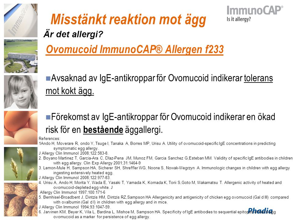 Misstänkt reaktion mot ägg Ovomucoid ImmunoCAP® Allergen f233 Avsaknad av IgE-antikroppar för Ovomucoid indikerar tolerans mot kokt ägg. Förekomst av