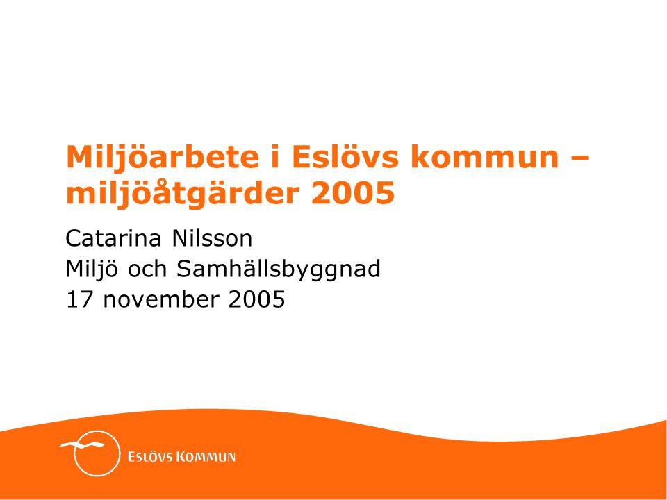 Miljöarbete i Eslövs kommun – miljöåtgärder 2005 Catarina Nilsson Miljö och Samhällsbyggnad 17 november 2005