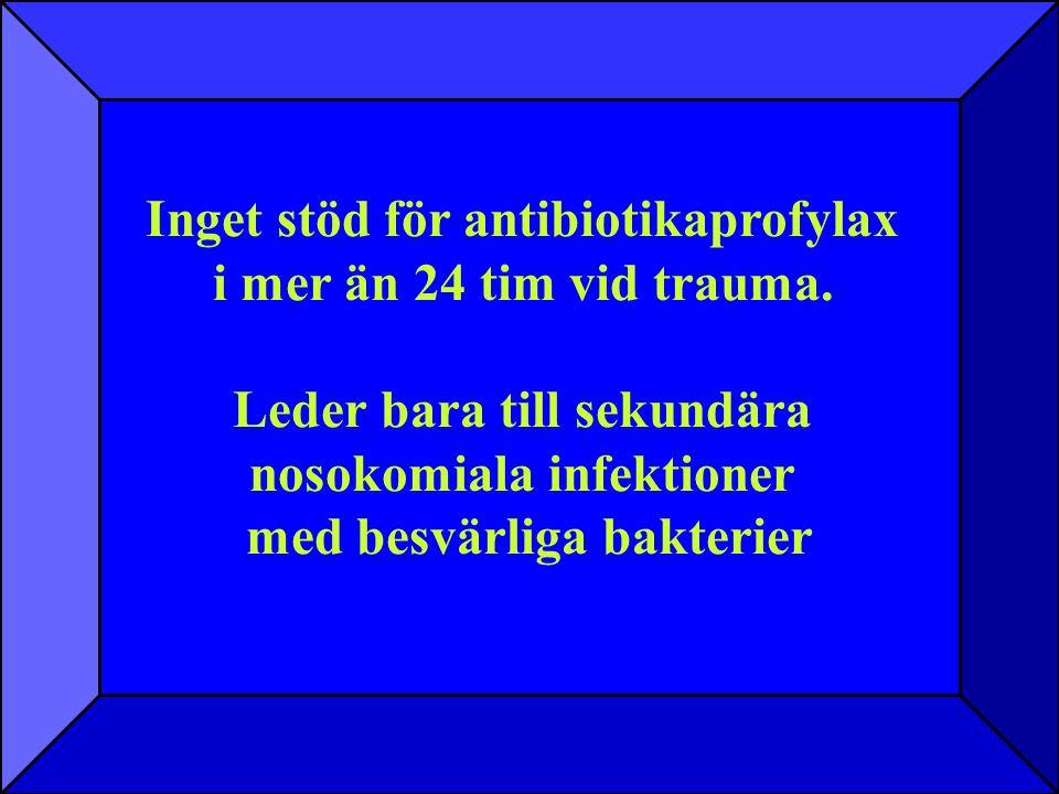 Inget stöd för antibiotikaprofylax i mer än 24 tim vid trauma. Leder bara till sekundära nosokomiala infektioner med besvärliga bakterier Inget stöd f