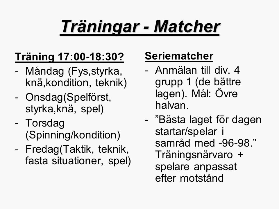 Träningar - Matcher Träning 17:00-18:30? -Måndag (Fys,styrka, knä,kondition, teknik) -Onsdag(Spelförst, styrka,knä, spel) -Torsdag (Spinning/kondition
