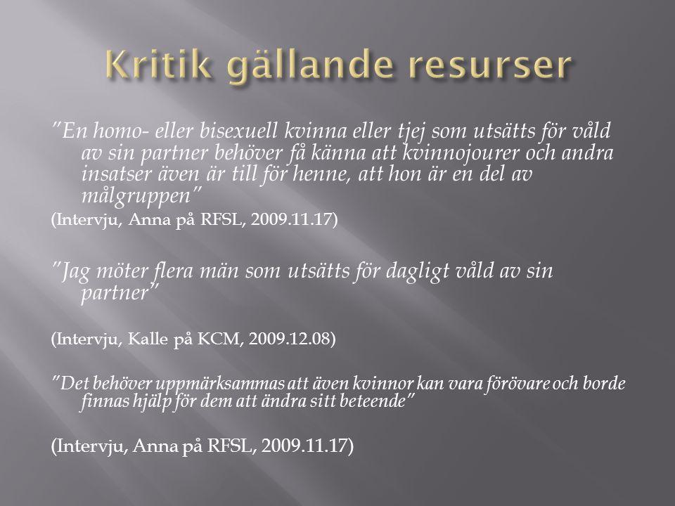 En homo- eller bisexuell kvinna eller tjej som utsätts för våld av sin partner behöver få känna att kvinnojourer och andra insatser även är till för henne, att hon är en del av målgruppen (Intervju, Anna på RFSL, 2009.11.17) Jag möter flera män som utsätts för dagligt våld av sin partner (Intervju, Kalle på KCM, 2009.12.08) Det behöver uppmärksammas att även kvinnor kan vara förövare och borde finnas hjälp för dem att ändra sitt beteende (Intervju, Anna på RFSL, 2009.11.17)