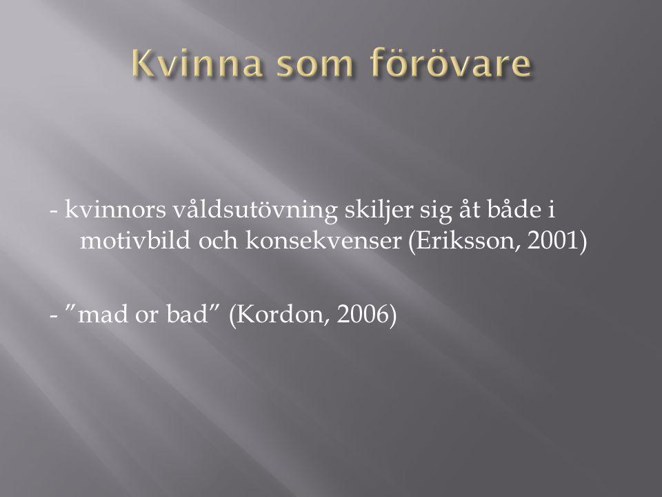 """- kvinnors våldsutövning skiljer sig åt både i motivbild och konsekvenser (Eriksson, 2001) - """"mad or bad"""" (Kordon, 2006)"""