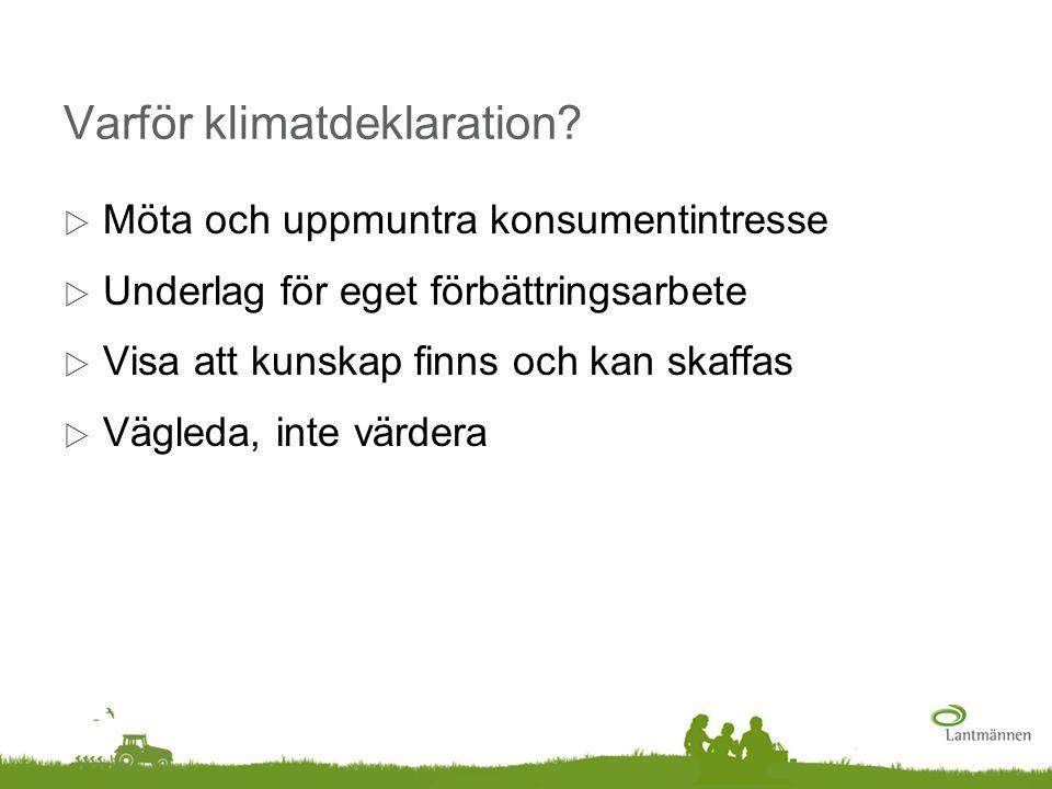 Varför klimatdeklaration?  Möta och uppmuntra konsumentintresse  Underlag för eget förbättringsarbete  Visa att kunskap finns och kan skaffas  Väg