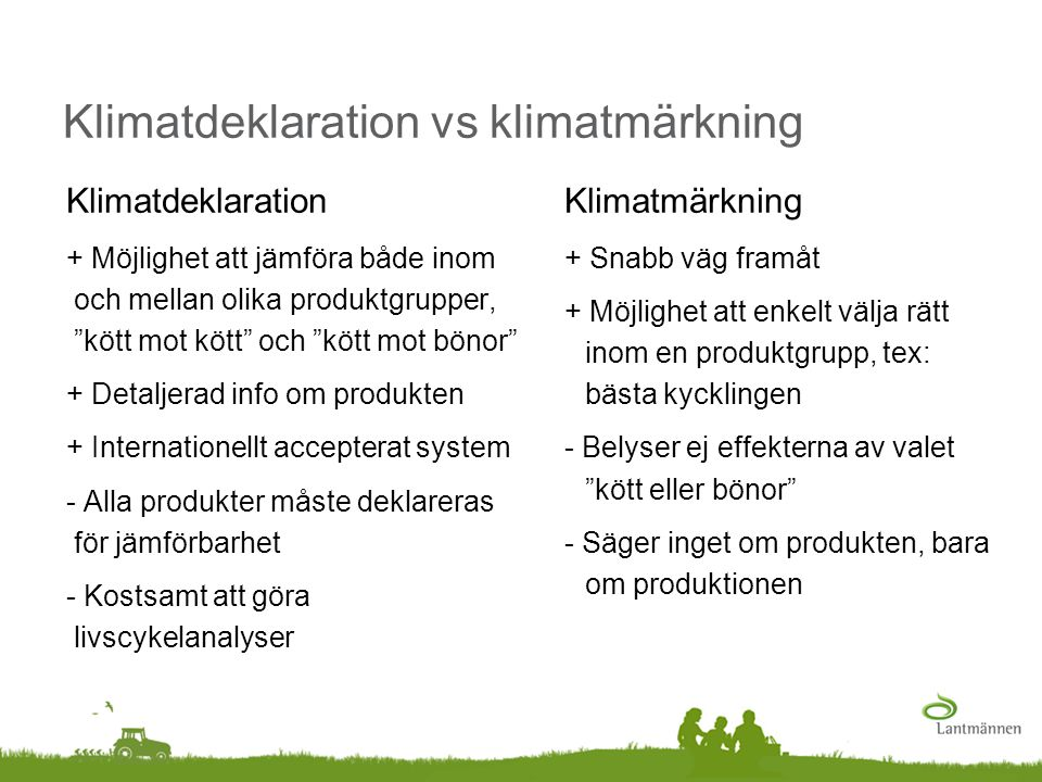 Klimatdeklaration vs klimatmärkning Klimatmärkning + Snabb väg framåt + Möjlighet att enkelt välja rätt inom en produktgrupp, tex: bästa kycklingen -