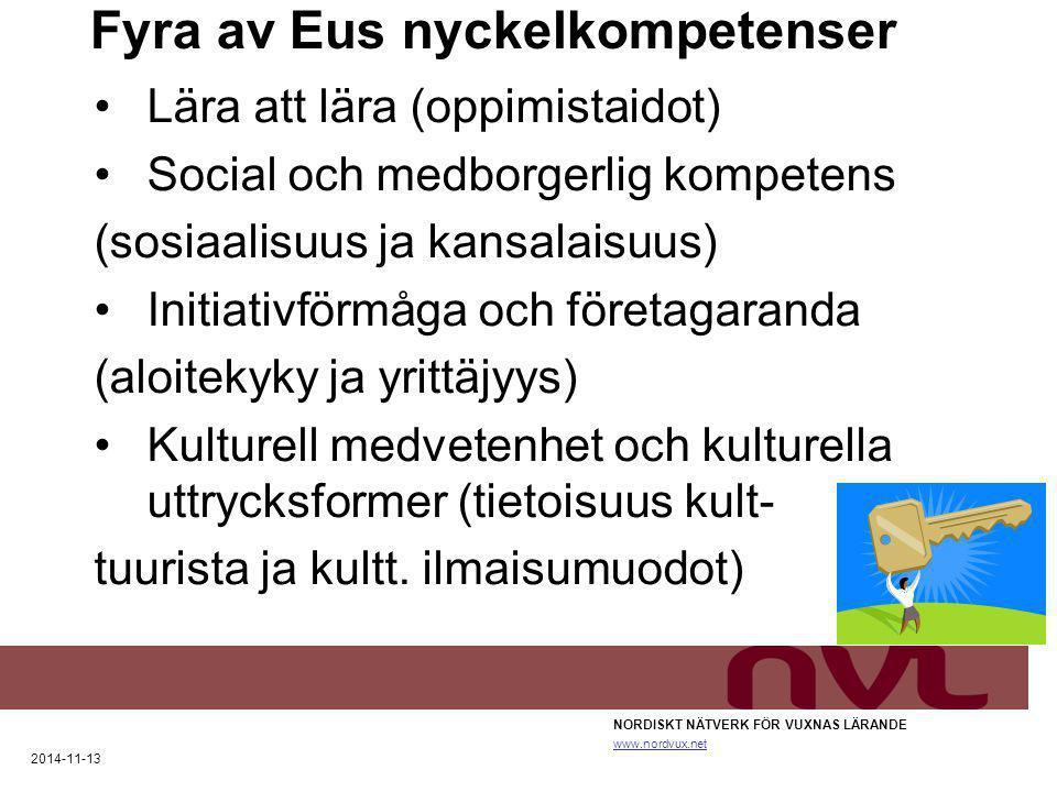 Fyra av Eus nyckelkompetenser NORDISKT NÄTVERK FÖR VUXNAS LÄRANDE www.nordvux.net 2014-11-13 Lära att lära (oppimistaidot) Social och medborgerlig kompetens (sosiaalisuus ja kansalaisuus) Initiativförmåga och företagaranda (aloitekyky ja yrittäjyys) Kulturell medvetenhet och kulturella uttrycksformer (tietoisuus kult- tuurista ja kultt.