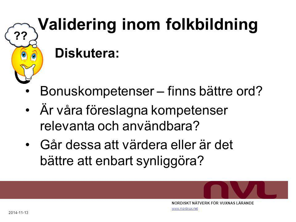 Validering inom folkbildning NORDISKT NÄTVERK FÖR VUXNAS LÄRANDE www.nordvux.net 2014-11-13 Diskutera: Bonuskompetenser – finns bättre ord? Är våra fö