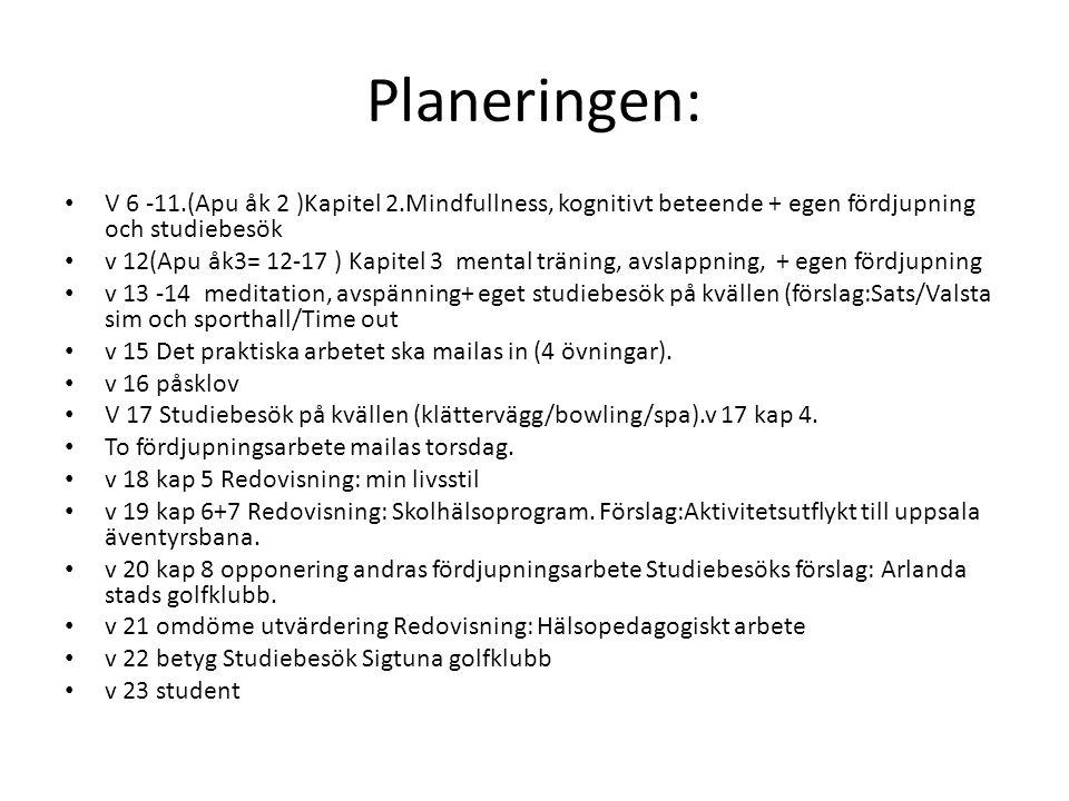Planeringen: V 6 -11.(Apu åk 2 )Kapitel 2.Mindfullness, kognitivt beteende + egen fördjupning och studiebesök v 12(Apu åk3= 12-17 ) Kapitel 3 mental t