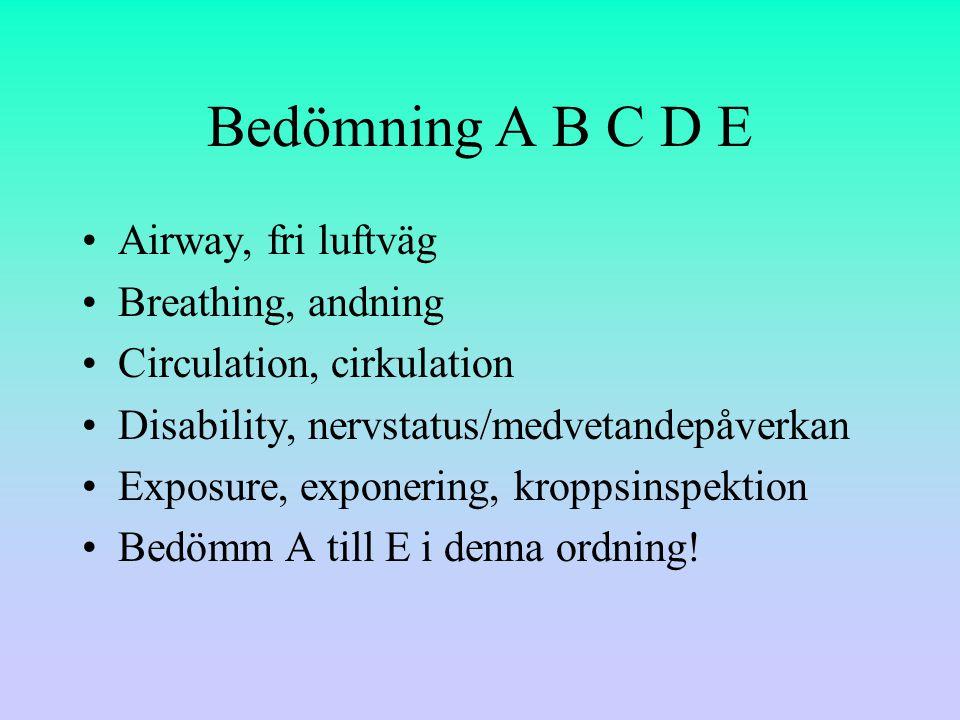 Bedömning A B C D E Airway, fri luftväg Breathing, andning Circulation, cirkulation Disability, nervstatus/medvetandepåverkan Exposure, exponering, kroppsinspektion Bedömm A till E i denna ordning!