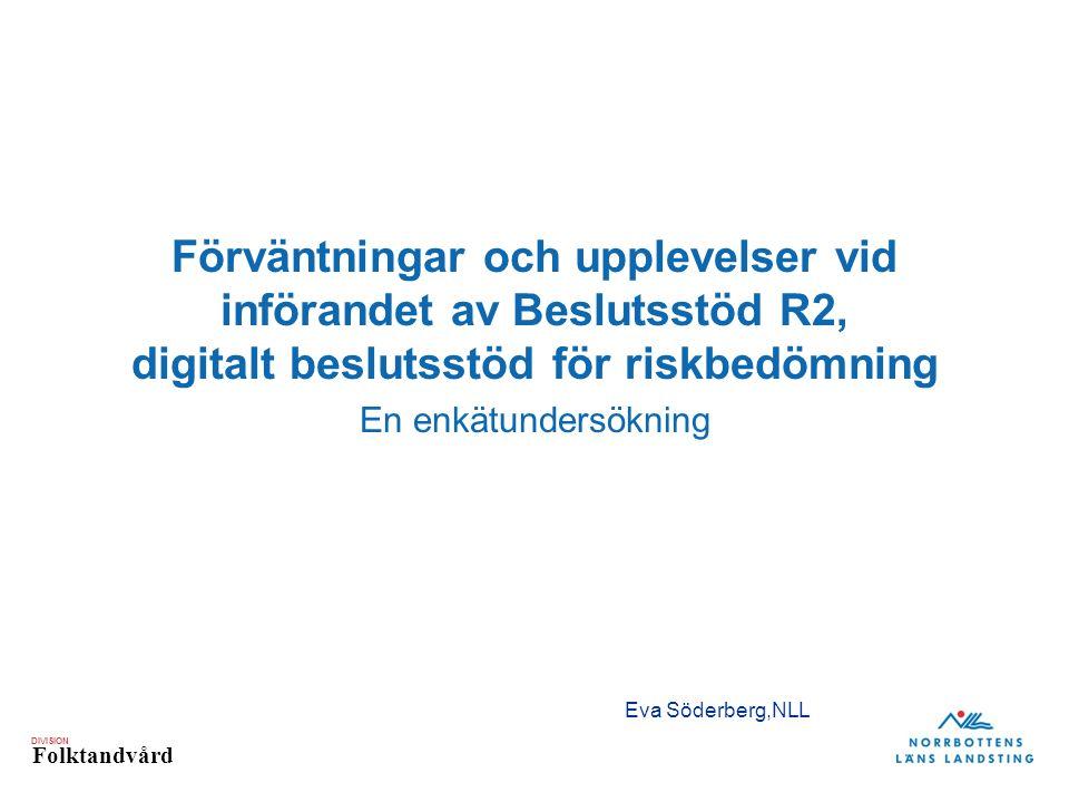 DIVISION Folktandvård Förväntningar och upplevelser vid införandet av Beslutsstöd R2, digitalt beslutsstöd för riskbedömning En enkätundersökning Eva Söderberg,NLL