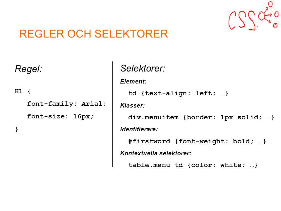 Regel: H1 { font-family: Arial; font-size: 16px; } Selektorer: Element: td {text-align: left; …} Klasser: div.menuitem {border: 1px solid; …} Identifierare: #firstword {font-weight: bold; …} Kontextuella selektorer: table.menu td {color: white; …}