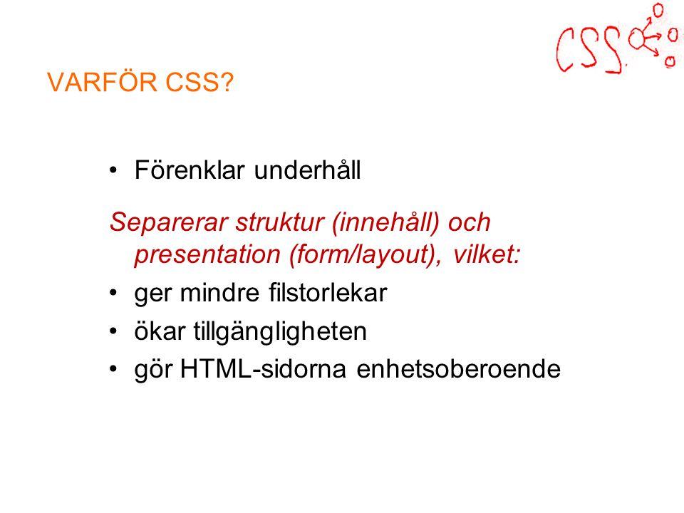 Förenklar underhåll Separerar struktur (innehåll) och presentation (form/layout), vilket: ger mindre filstorlekar ökar tillgängligheten gör HTML-sidorna enhetsoberoende VARFÖR CSS?