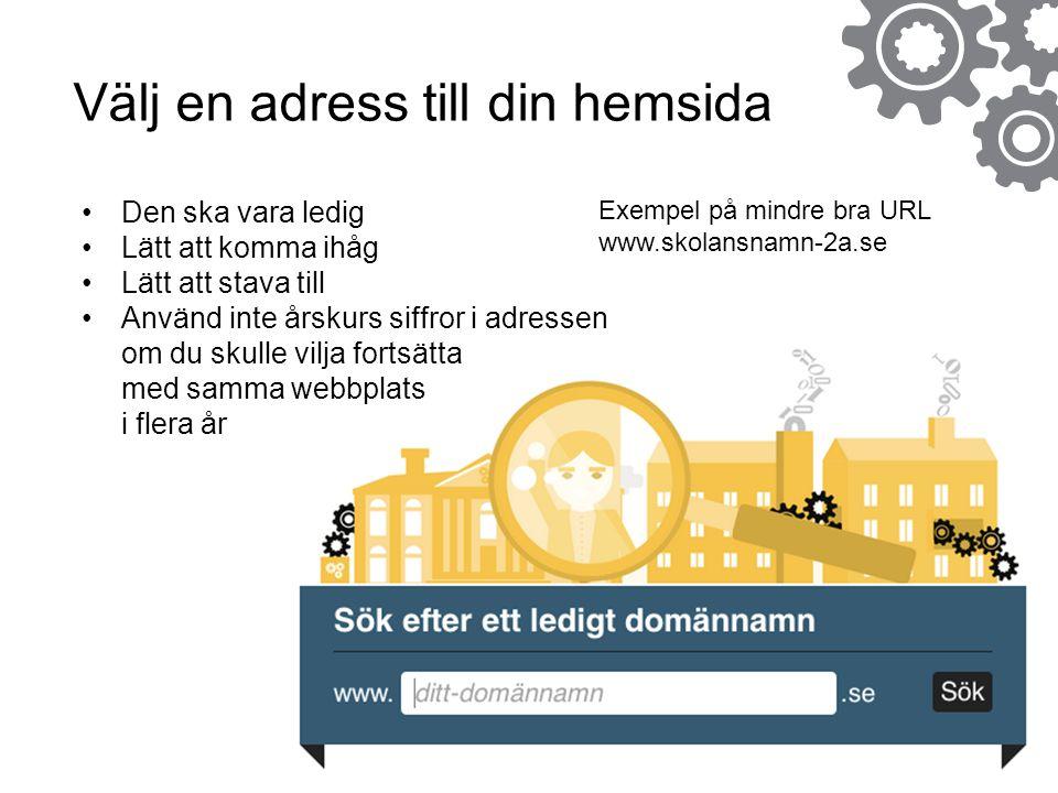 Exempel på mindre bra URL www.skolansnamn-2a.se Välj en adress till din hemsida Den ska vara ledig Lätt att komma ihåg Lätt att stava till Använd inte årskurs siffror i adressen om du skulle vilja fortsätta med samma webbplats i flera år