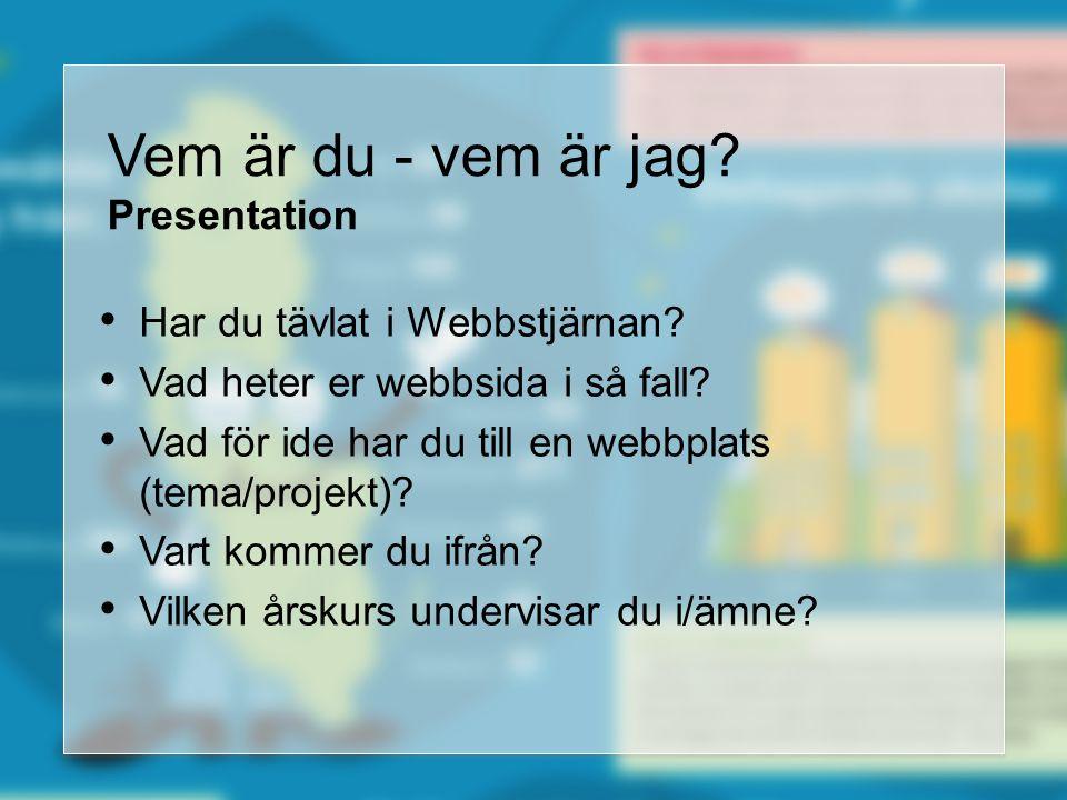 Vem är du - vem är jag? Presentation Har du tävlat i Webbstjärnan? Vad heter er webbsida i så fall? Vad för ide har du till en webbplats (tema/projekt