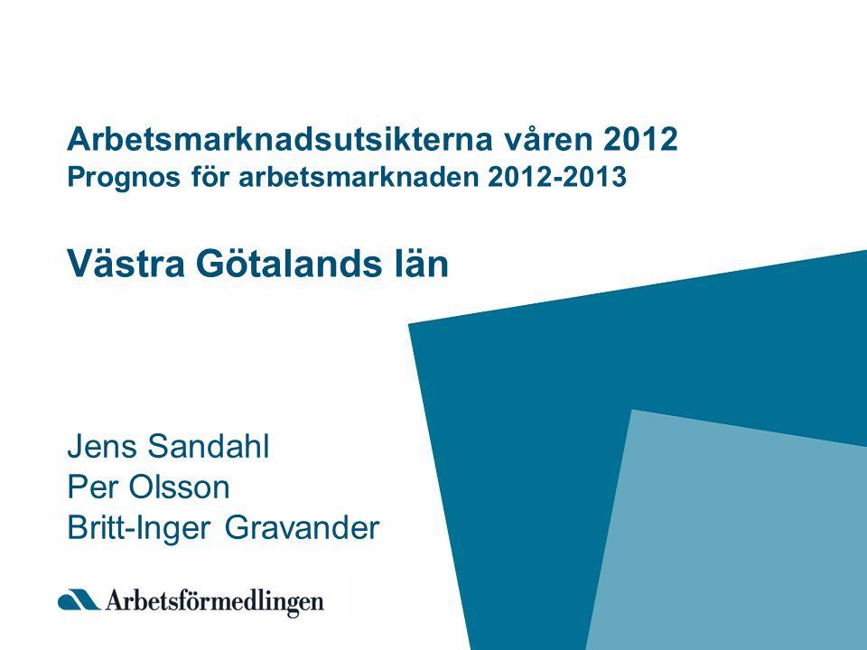 Arbetsmarknadsutsikterna våren 2012 Prognos för arbetsmarknaden 2012-2013 Västra Götalands län Jens Sandahl Per Olsson Britt-Inger Gravander