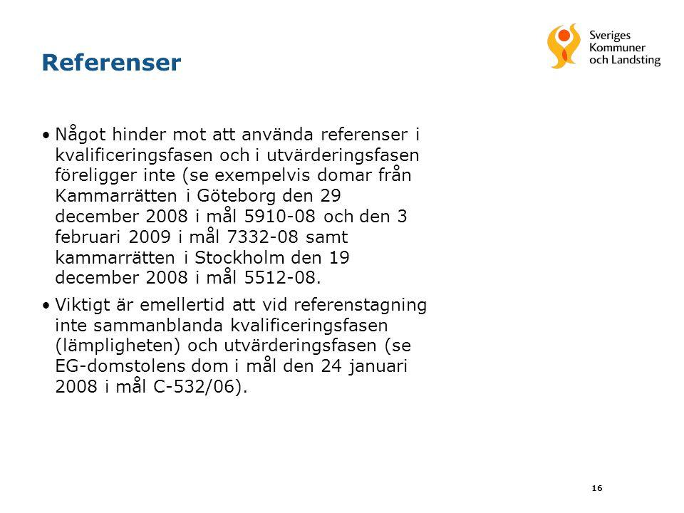 16 Referenser Något hinder mot att använda referenser i kvalificeringsfasen och i utvärderingsfasen föreligger inte (se exempelvis domar från Kammarrätten i Göteborg den 29 december 2008 i mål 5910-08 och den 3 februari 2009 i mål 7332-08 samt kammarrätten i Stockholm den 19 december 2008 i mål 5512-08.