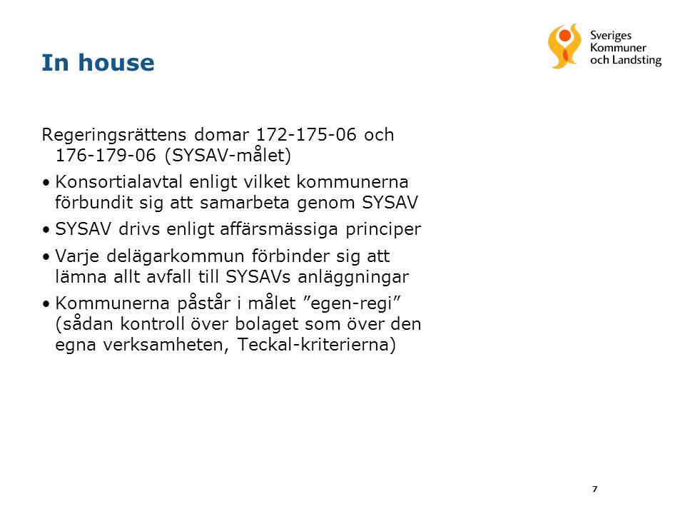 7 In house Regeringsrättens domar 172-175-06 och 176-179-06 (SYSAV-målet) Konsortialavtal enligt vilket kommunerna förbundit sig att samarbeta genom SYSAV SYSAV drivs enligt affärsmässiga principer Varje delägarkommun förbinder sig att lämna allt avfall till SYSAVs anläggningar Kommunerna påstår i målet egen-regi (sådan kontroll över bolaget som över den egna verksamheten, Teckal-kriterierna)