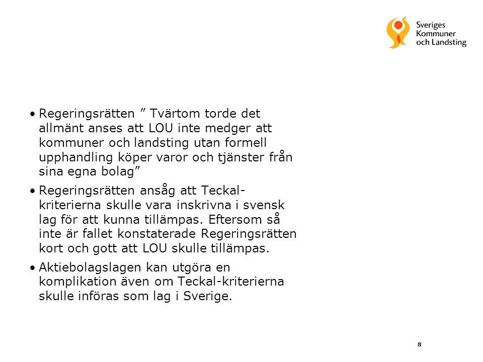 8 Regeringsrätten Tvärtom torde det allmänt anses att LOU inte medger att kommuner och landsting utan formell upphandling köper varor och tjänster från sina egna bolag Regeringsrätten ansåg att Teckal- kriterierna skulle vara inskrivna i svensk lag för att kunna tillämpas.
