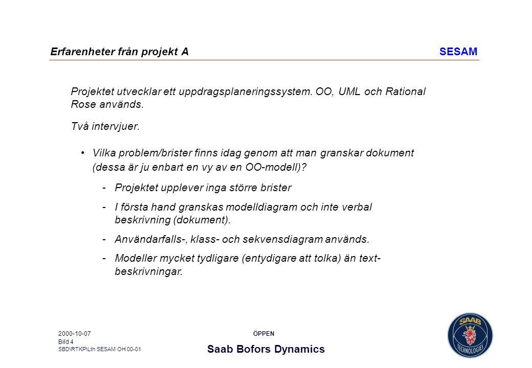 Saab Bofors Dynamics SBD\RTKP\Lth SESAM OH 00-01 ÖPPEN2000-10-07 Bild 5 Erfarenheter från projekt A, fortsSESAM Allmän kommentar som inte bara gäller OO-modeller: granskning av dokument kan ha fördelen att det är tydligare vad som skall granskas och efteråt vad som har granskats (i jämförelse med granskning av modell i ett modelleringsverktyg), risk med att granska modell i modelleringsverktyg kan vara att man kan tappa granskningsfokus (t ex lätt att fastna i detaljer), vilket man till stor del undviker med att dokumentera de vyer som är relevanta för dokumentet i fråga.