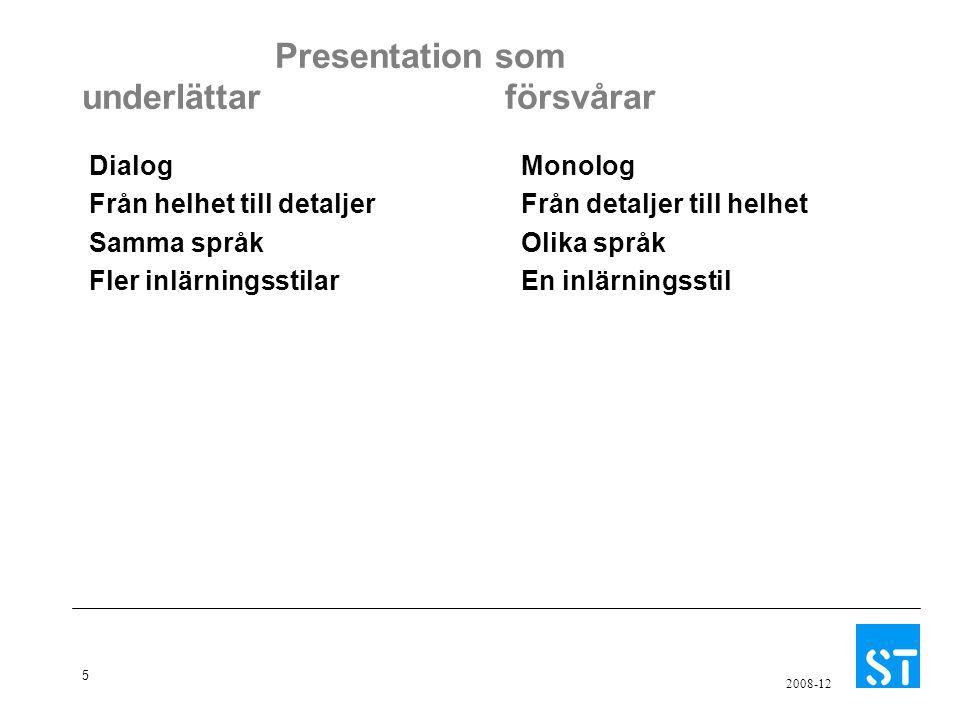 5 2008-12 Presentation som underlättar försvårar Dialog Från helhet till detaljer Samma språk Fler inlärningsstilar Monolog Från detaljer till helhet