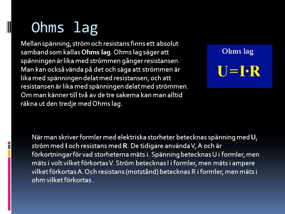 Ohms lag Mellan spänning, ström och resistans finns ett absolut samband som kallas Ohms lag. Ohms lag säger att spänningen är lika med strömmen gånger