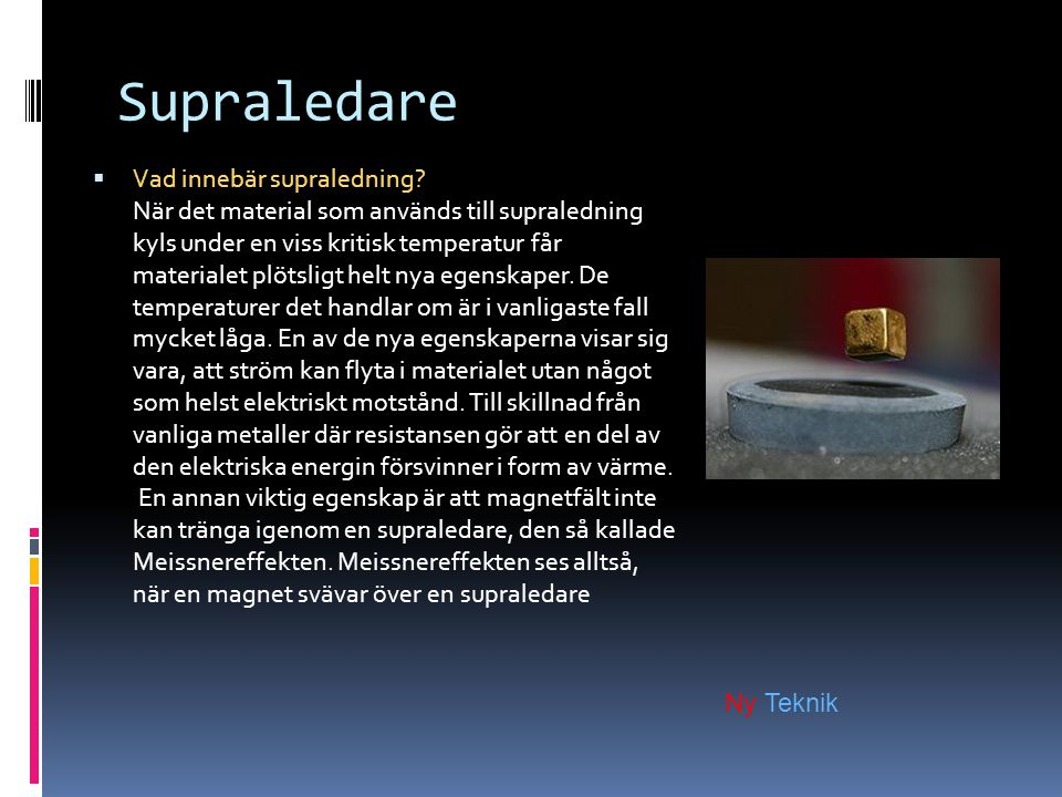 Supraledare  Vad innebär supraledning? När det material som används till supraledning kyls under en viss kritisk temperatur får materialet plötsligt