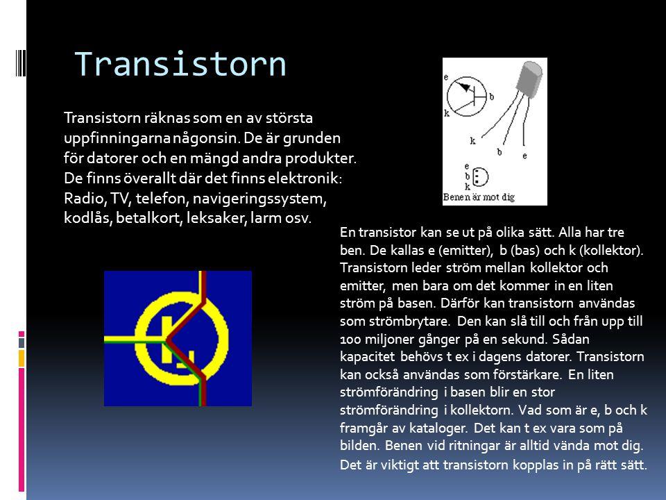 Transistorn Transistorn räknas som en av största uppfinningarna någonsin. De är grunden för datorer och en mängd andra produkter. De finns överallt dä