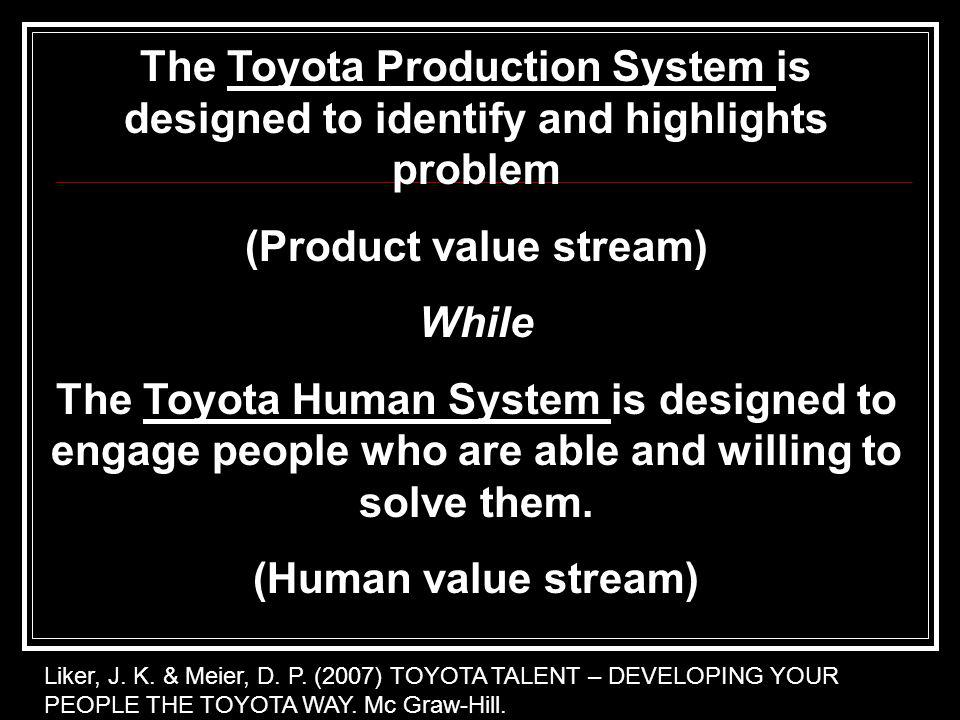The Toyota Production System is designed to identify and highlights problem (Product value stream) While The Toyota Human System is designed to engage