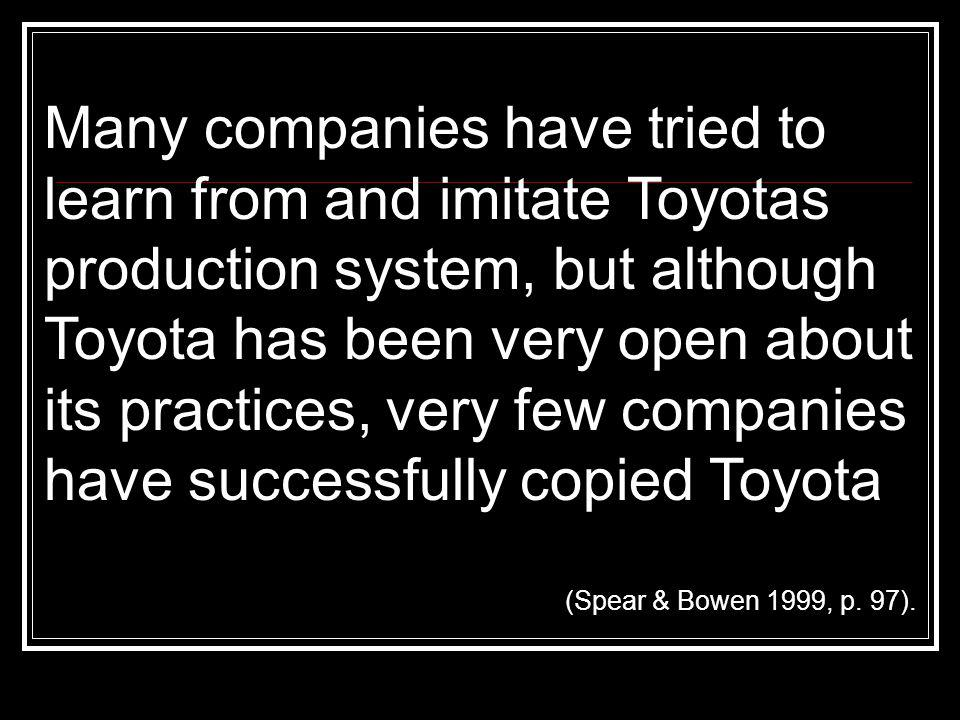Many companies have tried to learn from and imitate Toyotas production system, but although Toyota has been very open about its practices, very few co