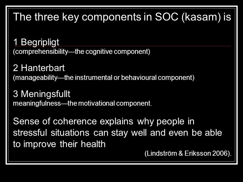 The three key components in SOC (kasam) is 1 Begripligt (comprehensibility—the cognitive component) 2 Hanterbart (manageability—the instrumental or be