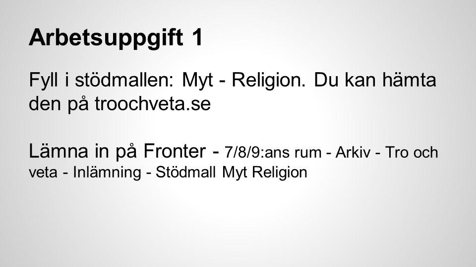 Arbetsuppgift 1 Fyll i stödmallen: Myt - Religion. Du kan hämta den på troochveta.se Lämna in på Fronter - 7/8/9:ans rum - Arkiv - Tro och veta - Inlä