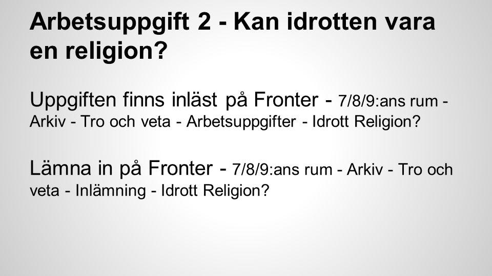 Arbetsuppgift 2 - Kan idrotten vara en religion? Uppgiften finns inläst på Fronter - 7/8/9:ans rum - Arkiv - Tro och veta - Arbetsuppgifter - Idrott R