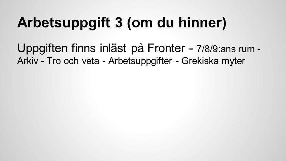 Arbetsuppgift 3 (om du hinner) Uppgiften finns inläst på Fronter - 7/8/9:ans rum - Arkiv - Tro och veta - Arbetsuppgifter - Grekiska myter