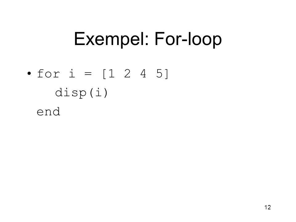 12 Exempel: For-loop for i = [1 2 4 5] disp(i) end